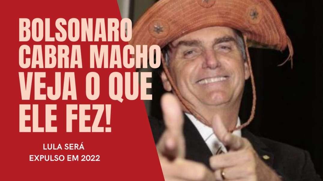 BOLSONARO CABRA MACHO | VEJA O QUE ELE FEZ | LULA SERÁ EXPULSO EM 2022