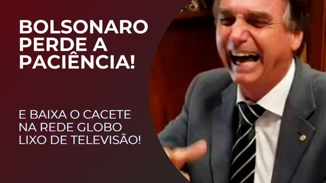 Bolsonaro perde a paciencia e baixa o cacete na Globo!